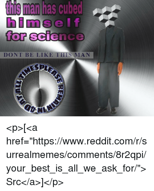 "Be Like, Reddit, and Best: s man has cubed  lf  for science  himse  0  DONT BE LIKE THIS MAN <p>[<a href=""https://www.reddit.com/r/surrealmemes/comments/8r2qpi/your_best_is_all_we_ask_for/"">Src</a>]</p>"
