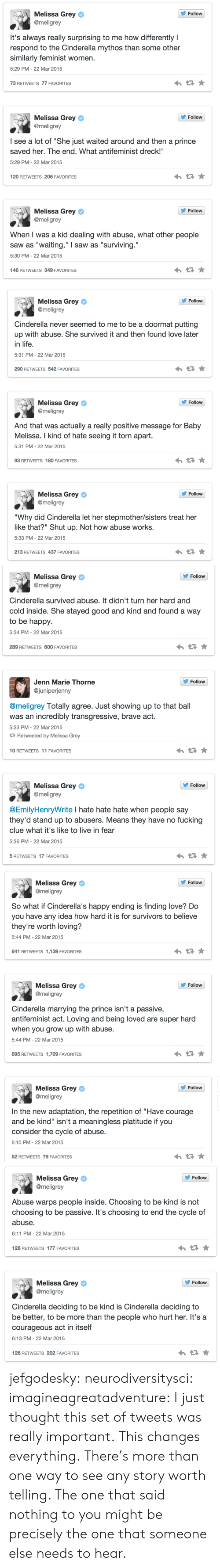 """nothing to you: s, Melissa Grey  Follow  @meligrey  It's always really surprising to me how differently I  respond to the Cinderella mythos than some other  similarly feminist women.  5:29 PM-22 Mar 2015  73 RETWEETS 77 FAVORITES  Follow  Melissa Grey  @meligrey  I see a lot of """"She just waited around and then a prince  saved her. The end. What antifeminist dreck!""""  5:29 PM-22 Mar 2015  120 RETWEETS 206 FAVORITES  s, Melissa Grey  Follow  @meligrey  When I was a kid dealing with abuse, what other people  saw as """"waiting,"""" I saw as """"surviving.""""  5:30 PM- 22 Mar 2015  146 RETWEETS 349 FAVORITES   Melissa Grey ф  @meligrey  ' Follow  Cinderella never seemed to me to be a doormat putting  up with abuse. She survived it and then found love later  in life  5:31 PM-22 Mar 2015  290 RETWEETS 542 FAVORITES  Follow  Melissa Grey ф  @meligrey  And that was actually a really positive message for Baby  Melissa. I kind of hate seeing it torn apart.  5:31 PM-22 Mar 2015  93 RETWEETS 180 FAVORITES  Follow  Melissa Grey ф  @meligrey  """"Why did Cinderella let her stepmother/sisters treat her  like that?"""" Shut up. Not how abuse works.  5:33 PM-22 Mar 2015  213 RETWEETS 437 FAVORITES   s, Melissa Grey  @meligrey  Follow  Cinderella survived abuse. It didn't turn her hard and  cold inside. She stayed good and kind and found a way  to be happy  5:34 PM- 22 Mar 2015  289 RETWEETS 600 FAVORITES  Follovw  Jenn Marie Thorne  @juniperjenny  @meligrey Totally agree. Just showing up to that ball  was an incredibly transgressive, brave act.  5:33 PM- 22 Mar 2015  Retweeted by Melissa Grey  10 RETWEETS 11 FAVORITES  s, Melissa Grey  Follow  @meligrey  @EmilyHenryWrite I hate hate hate when people say  they'd stand up to abusers. Means they have no fucking  clue what it's like to live in fear  5:36 PM- 22 Mar 2015  5 RETWEETS 17 FAVORITES   Follow  Melissa Grey ф  @meligrey  So what if Cinderella's happy ending is finding love? Do  you have any idea how hard it is for survivors to believe  they're """