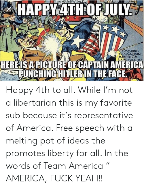 """team america: s MONITIONS  HAPPY4TH OF JULY  SMASHING  THRU CAPTAIN  AMERICA  CAME FACE TO  HEREISAPICTURE OF CAPTAIN AMERICA  PUNCHING HITLERIN THE FACE  U.S.A Happy 4th to all. While I'm not a libertarian this is my favorite sub because it's representative of America. Free speech with a melting pot of ideas the promotes liberty for all. In the words of Team America """" AMERICA, FUCK YEAH!!"""