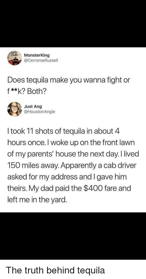 Apparently, Dad, and Parents: s MonsterKing  @CerromeRussell  Does tequila make you wanna fight or  f**k? Both?  Just Ang  @HoustonAngie  I took 11 shots of tequila in about 4  hours once. I woke up on the front lawn  of my parents' house the next day. I lived  150 miles away. Apparently a cab driver  asked for my address and I gave him  theirs. My dad paid the $400 fare and  left me in the yard. The truth behind tequila