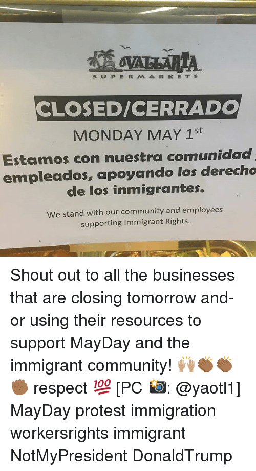 Mayday: S P E R M A R K E T S  CLOSED/CERRADO  MONDAY MAY 1st  Estamos con nuestra comunidad  empleados, apoyando los derecho  de los inmigrantes.  we stand with our community and employees  supporting Immigrant Rights. Shout out to all the businesses that are closing tomorrow and-or using their resources to support MayDay and the immigrant community! 🙌🏽👏🏾👏🏾✊🏾 respect 💯 [PC 📸: @yaotl1] MayDay protest immigration workersrights immigrant NotMyPresident DonaldTrump