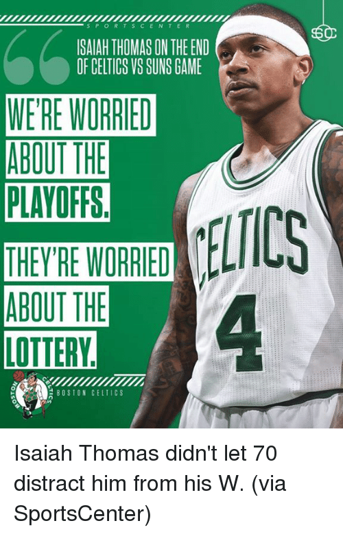 Distracte: S P O R T S C E N T E R  SAIAH THOMAS ON THE END  OF CELTICS VS SUNS GAME  WERE WORRIED  ABOUT THE  PLAYOFFS  ABOUT THE  LOTTERY  BOSTON CELTIC S Isaiah Thomas didn't let 70 distract him from his W. (via SportsCenter)