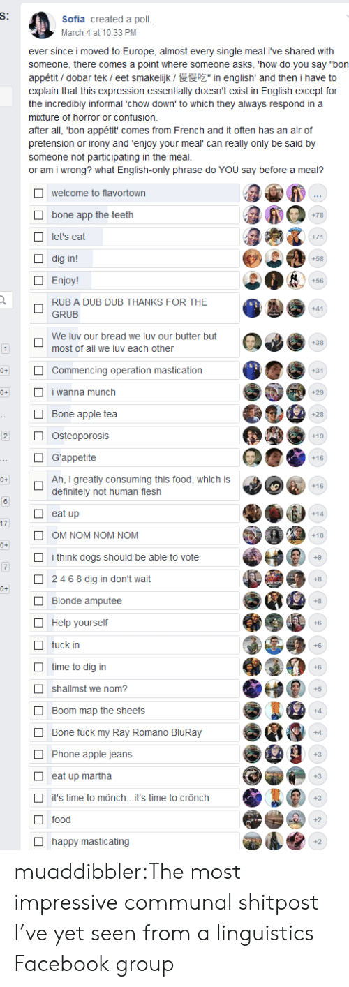 "Shitpost: S:  Sofia created a poll.  March 4 at 10:33 PM  ever since i moved to Europe, almost every single meal i've shared  someone, there comes a point where someone asks, 'how do you say ""bon  inenglish' and then i have  appétit dobar tek / eet smakelijk /  explain that this expression essentially doesn't exist in English except for  the incredibly informal 'chow down' to which they always respond in  mixture of horror or confusion.  after all, 'bon appétit' comes from French and it often has an air of  pretension or irony and 'enjoy your meal can really only be said by  someone not participating in the meal  or am i wrong? what English-only phrase do YOU say before a meal?  welcome to flavortown  bone app the teeth  +78  let's eat  +71  dig in!  +58  Enjoy!  +56  RUB A DUB DUB THANKS FOR THE  +41  GRUB  We luv our bread we luv our butter but  +38  most of all we luv each other  1  0+  Commencing operation mastication  +31  0+  i wanna munch  +29  Bone apple tea  +28  ..  Osteoporosis  2  +19  G'appetite  +16  ---  Ah, I greatly consuming this food, which is  definitely not human flesh  0+  +16  eat up  +14  17  OM NOM NOM NOM  +10  0+  i think dogs should be able to vote  +9  7  2468 dig in don't wait  AMOE  0+  Blonde amputee  +8  Help yourself  +6  tuck in  +6  time to dig in  +6  shallmst we nom?  +5  Boom map the sheets  +4  Bone fuck my Ray Romano BluRay  +4  Phone apple jeans  +3  eat up martha  +3  it's time to mönch...it's time to crönch  +3  M  food  +2  happy masticating  +2 muaddibbler:The most impressive communal shitpost I've yet seen from a linguistics Facebook group"