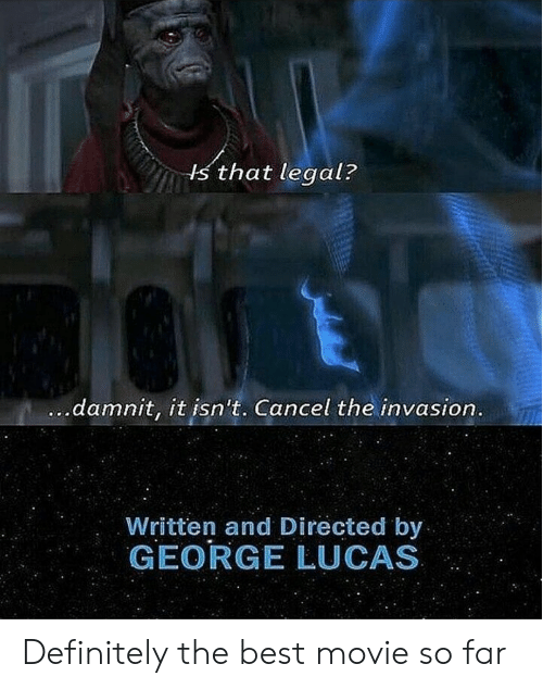 best movie: s that legal?  damnit, it isn't. Cancel the invasion  Written and Directed by  GEORGE LUCAS Definitely the best movie so far