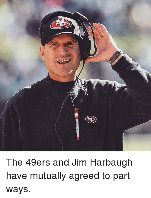 Jim Harbaugh: S The 49ers and Jim Harbaugh have mutually agreed to part ways.