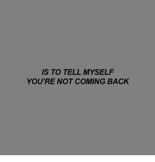 not coming back: S TO TELL MYSELF  YOU'RE NOT COMING BACK