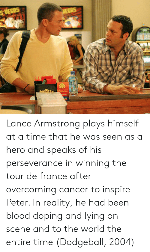 Dodgeball, Tour De France, and Cancer: s UEGAS  EGRS Lance Armstrong plays himself at a time that he was seen as a hero and speaks of his perseverance in winning the tour de france after overcoming cancer to inspire Peter. In reality, he had been blood doping and lying on scene and to the world the entire time (Dodgeball, 2004)