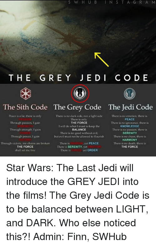 No Emotion: S W H U B I N S  T A G R A M  THE G RE Y J E D I C O D E  The Sith Code The Grey Code The Jedi Code  Peace a lie, there is only  There is no dark side, nor a light side There is no emotion, there is  PEACE  There is only  THE FORCE  Through passion, I gain  There is no ignorance, there is  I will do what I must to keep the  KNOWLEDGE  Through  strength. gain  BALANCE  There is no passion, there is  There is no good without evil.  SERENITY  Through power, I gain  but evil must not be allowed to flourish  There is no chaos, there is  HARMONY  yet PEACE  Through victory, my chains are broken  There is  There is no death, there is  THE FORCE  THE FORCE  There is SERENITY, yet  vet ORDER  shall set me free  There is Star Wars: The Last Jedi will introduce the GREY JEDI into the films! The Grey Jedi Code is to be balanced between LIGHT, and DARK. Who else noticed this?! Admin: Finn, SWHub