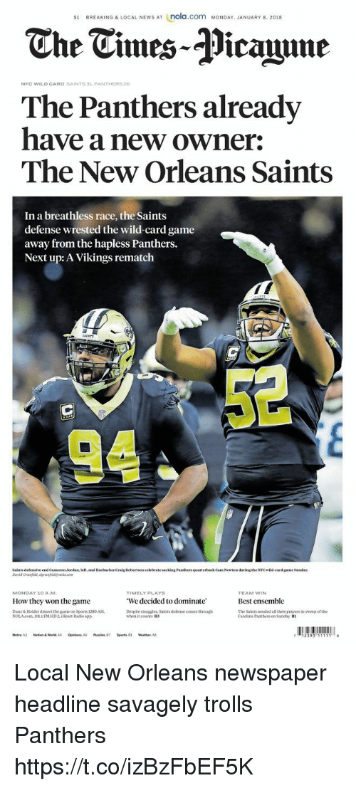 ensemble: s1 BREAKING & LOCAL NEWS AT (nola.com MONDAY. JANUARY 8. 2018  The Tmes-Picaine  NFC WILD CARD SAINTS 31 PANTHERS26  The Panthers already  have a new owner:  The New Orleans Saints  In a breathless race, the Saints  defense wrested the wild-card game  away from the hapless Panthers.  Next up: A Vikings rematch  AINTS  Saints defensive end Cameron Jordan, left, and linebacker Craig Robertson celebrate sacking Pantbers quarterback Cam Newton during the NFC wild-card game Sanday  TIMELY PLAYS  We decided to dominate'  Despite struggles, Saints defense comes through  MONDAY 10 AM  TEAM WIN  Best ensemble  The Saints needed all their prayers in sweep of the  How they won the game  Dunc& Holder dissect the game on Sports 1280 AM  NOLAcom. 1011 FM HD2, iHeat Radio app.  when it counts B3  Carclina Panthers on Sunday B1  Metro. A3  Nation & World, A4  Opinion  A5  Puzzles, 87  Sports, 81  weather. A8 Local New Orleans newspaper headline savagely trolls Panthers https://t.co/izBzFbEF5K