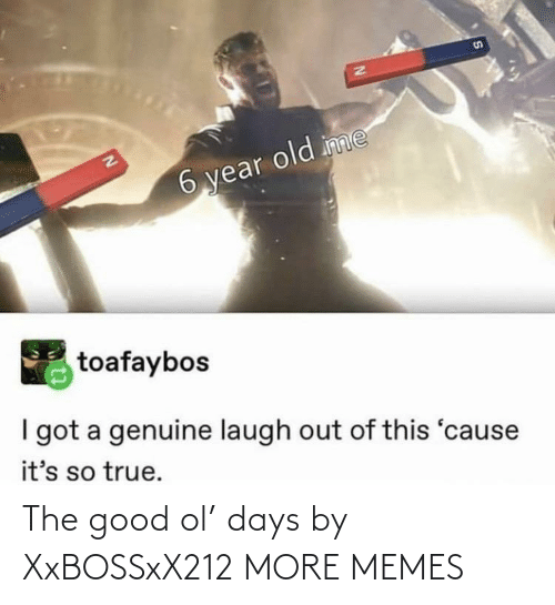 genuine: S1  EN  6 year old inme  toafaybos  I got a genuine laugh out of this 'cause  it's so true. The good ol' days by XxBOSSxX212 MORE MEMES