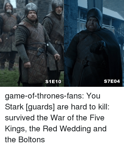 Red Wedding: S1E10  S7E04 game-of-thrones-fans:  You Stark [guards] are hard to kill: survived the War of the Five Kings, the Red Wedding and the Boltons