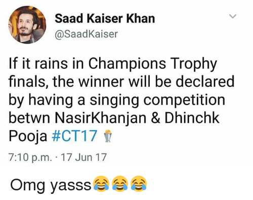 champions trophy: Saad Kaiser Khan  @Saad Kaiser  If it rains in Champions Trophy  finals, the winner will be declared  by having a singing competition  betwn Nasir Khanjan & Dhinchk  Pooja  #CT17  7:10 p.m. 17 Jun 17 Omg yasss😂😂😂