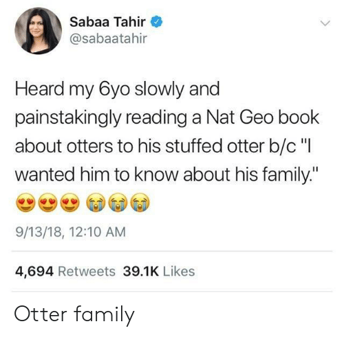 "otter: Sabaa Tahir  @sabaatahir  Heard my 6yo slowly and  painstakingly reading a Nat Geo book  about otters to his stuffed otter b/c ""I  wanted him to know about his family.""  9/13/18, 12:10 AM  4,694 Retweets 39.1K Likes Otter family"