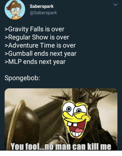 Regular Show: Saberspark  @Saberspark  >Gravity Falls is over  >Regular Show is over  >Adventure Time is over  >Gumball ends next year  >MLP ends next year  Spongebob:  You fool... man can kill me