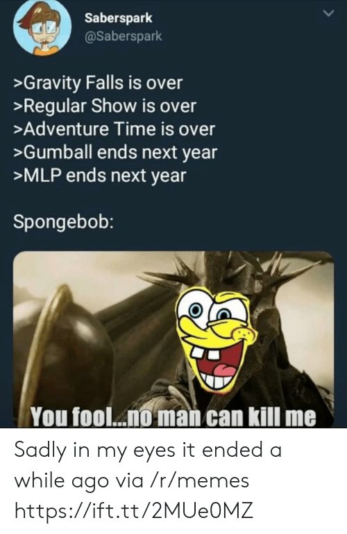 Regular Show: Saberspark  @Saberspark  >Gravity Falls is over  >Regular Show is over  >Adventure Time is over  >Gumball ends next year  >MLP ends next year  Spongebob:  You fool... man can kill me Sadly in my eyes it ended a while ago via /r/memes https://ift.tt/2MUe0MZ
