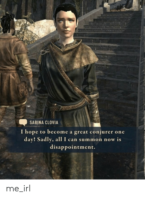 Hope, Irl, and Me IRL: SABINA CLOVIA  I hope to become a great conjurer one  day! Sadly, allI can summon now is  disappointment. me_irl