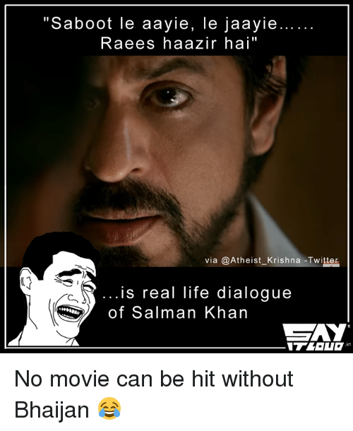 "dialogues: ""Saboot le aayie, le jaayie...  Raees haazir hai''  via Atheist Krishna Twitter  is real life dialogue  of Salman Khan  CZAY No movie can be hit without Bhaijan 😂"