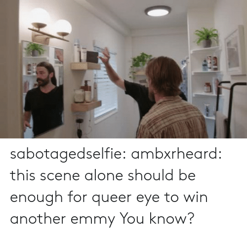 Being Alone, Target, and Tumblr: sabotagedselfie: ambxrheard: this scene alone should be enough for queer eye to win another emmy  You know?