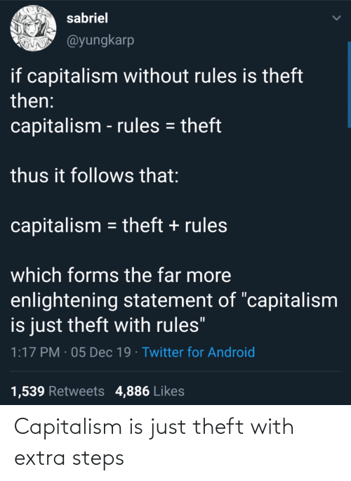 "Android, Twitter, and Capitalism: sabriel  @yungkarp  if capitalism without rules is theft  then:  capitalism - rules = theft  thus it follows that:  capitalism = theft + rules  which forms the far more  enlightening statement of ""capitalism  is just theft with rules""  1:17 PM · 05 Dec 19 · Twitter for Android  1,539 Retweets 4,886 Likes Capitalism is just theft with extra steps"
