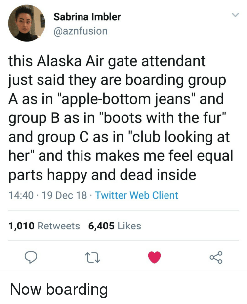 """Apple, Club, and Twitter: Sabrina Imbler  aaznfusion  this Alaska Air gate attendant  just said they are boarding group  A as in """"apple-bottom jeans"""" and  group B as in """"boots with the fur""""  and group C as in """"club looking at  her"""" and this makes me feel equal  parts happy and dead inside  14:40 19 Dec 18 Twitter Web Client  1,010 Retweets 6,405 Likes Now boarding"""