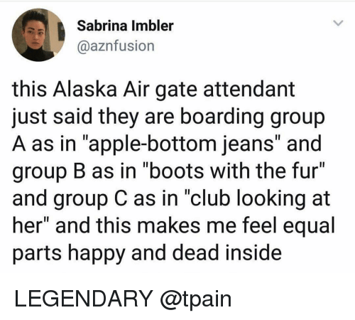 "Tpain: Sabrina Imbler  @aznfusion  this Alaska Air gate attendant  just said they are boarding group  A as in ""apple-bottom jeans and  group B as in ""boots with the fur""  and group C as in ""club looking at  her"" and this makes me feel equal  parts happy and dead inside LEGENDARY @tpain"