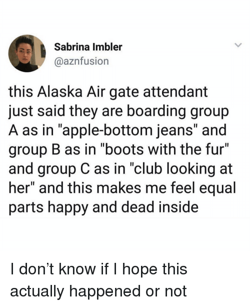 """Apple, Club, and Funny: Sabrina Imbler  @aznfusion  this Alaska Air gate attendant  just said they are boarding group  A as in """"apple-bottom jeans"""" and  group B as in """"boots with the fur  and group C as in """"club looking at  her"""" and this makes me feel equal  parts happy and dead inside I don't know if I hope this actually happened or not"""