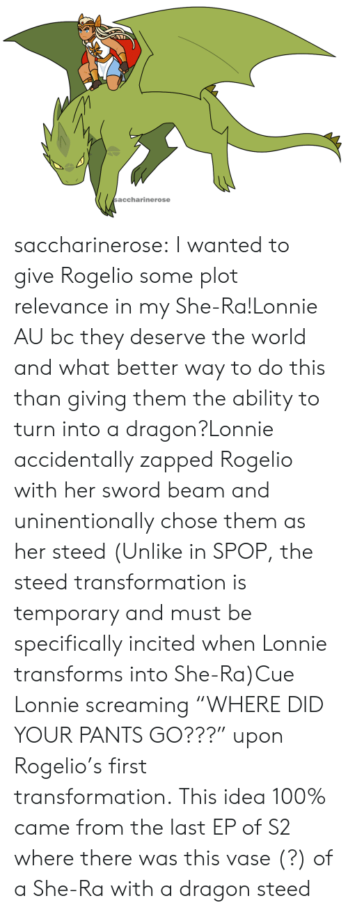 "beam: saccharinerose saccharinerose:  I wanted to give Rogelio some plot relevance in my She-Ra!Lonnie AU bc they deserve the world and what better way to do this than giving them the ability to turn into a dragon?Lonnie accidentally zapped Rogelio with her sword beam and uninentionally chose them as her steed (Unlike in SPOP, the steed transformation is temporary and must be specifically incited when Lonnie transforms into She-Ra)Cue Lonnie screaming ""WHERE DID YOUR PANTS GO???"" upon Rogelio's first transformation. This idea 100% came from the last EP of S2 where there was this vase (?) of a She-Ra with a dragon steed"