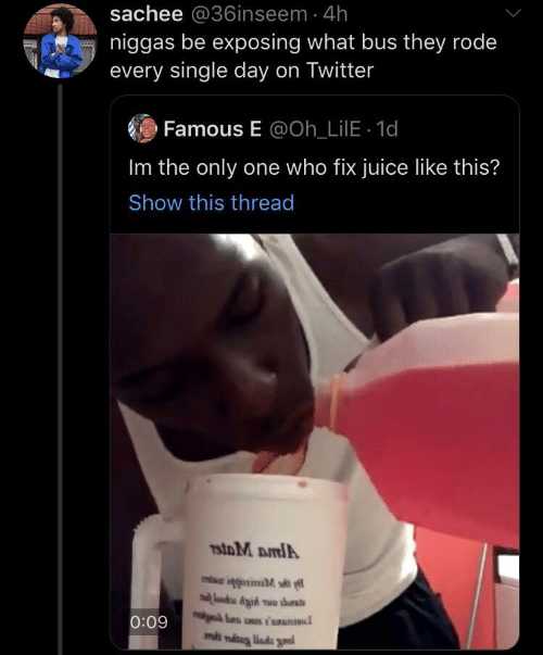 Juice, Twitter, and Only One: sachee @36inseem 4h  niggas be exposing what bus they rode  every single day on Twitter  Famous E @Oh_LilE 1d  Im the only one who fix juice like this?  Show this thread  7stoM DmlA  lood Aid wo ths  0:09  ms niug liada gnal