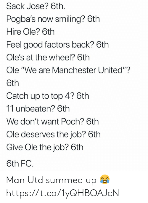 "Summed Up: Sack Jose? 6th  Pogba's now smiling? 6th  Hire Ole? 6th  Feel good factors back? 6th  Ole's at the wheel? 6th  Ole ""We are Manchester United""?  Catch up to top 4? 6th  11 unbeaten? 6th  We don't want Poch? 6th  Ole deserves the job? 6th  Give Ole the job? 6th  6th FC Man Utd summed up 😂 https://t.co/1yQHBOAJcN"