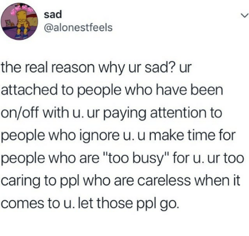 "The Real, Time, and Sad: sad  @alonestfeels  the real reason why ur sad? ur  attached to people who have been  on/off with u. ur paying attention to  people who ignore u. u make time for  people who are ""too busy"" for u. ur too  caring to ppl who are careless when it  comes to u. let those ppl go."