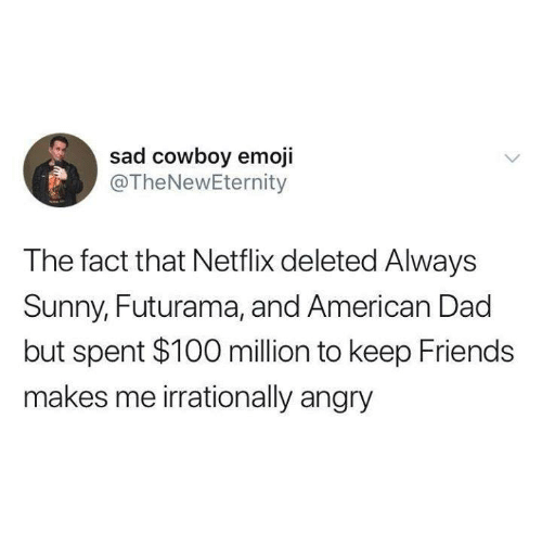 Always Sunny: sad cowboy emoji  @TheNewEternity  The fact that Netflix deleted Always  Sunny, Futurama, and American Dad  but spent $100 million to keep Friends  makes me irrationally angry