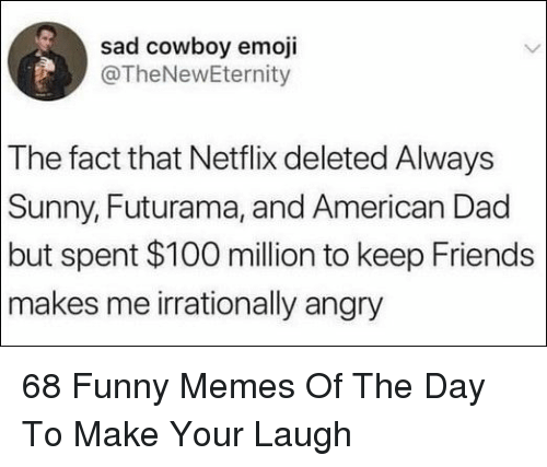 Always Sunny: sad cowboy emoji  @TheNewEternity  The fact that Netflix deleted Always  Sunny, Futurama, and American Dad  but spent $100 million to keep Friends  makes me irrationally angry 68 Funny Memes Of The Day To Make Your Laugh