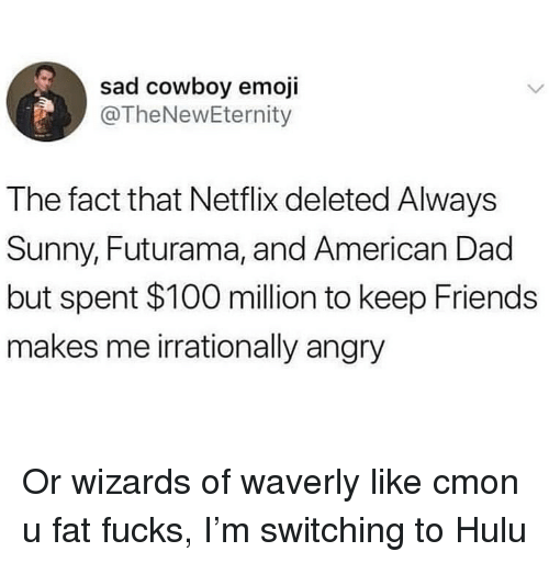 Always Sunny: sad cowboy emoji  @TheNewEternity  The fact that Netflix deleted Always  Sunny, Futurama, and American Dad  but spent $100 million to keep Friends  makes me irrationally angry Or wizards of waverly like cmon u fat fucks, I'm switching to Hulu