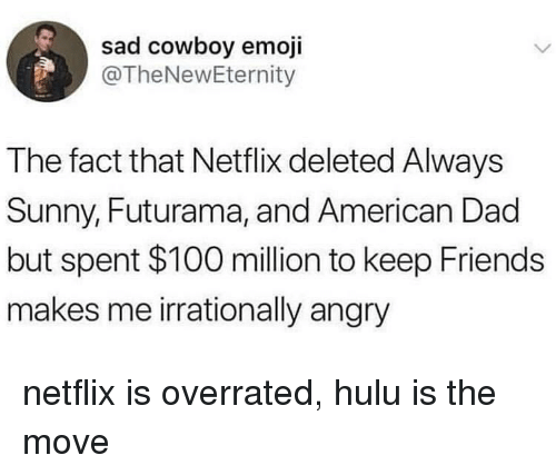 Always Sunny: sad cowboy emoji  @TheNewEternity  The fact that Netflix deleted Always  Sunny, Futurama, and American Dad  but spent $100 million to keep Friends  makes me irrationally angry netflix is overrated, hulu is the move