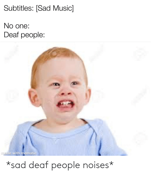 deaf: *sad deaf people noises*