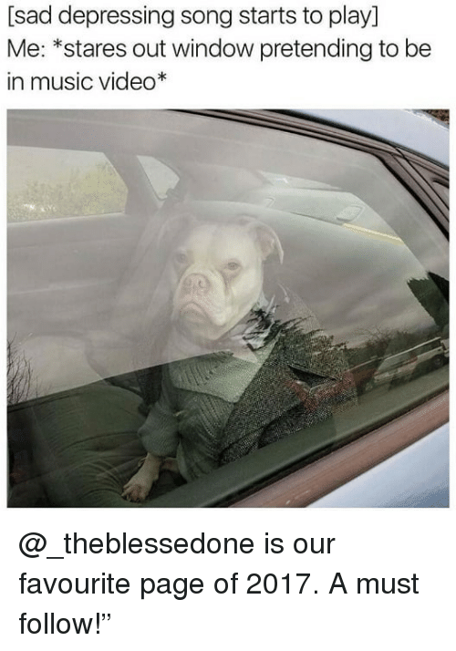 """Memes, Music, and Video: [sad depressing song starts to play]  Me: *stares out window pretending to be  in music video* @_theblessedone is our favourite page of 2017. A must follow!"""""""