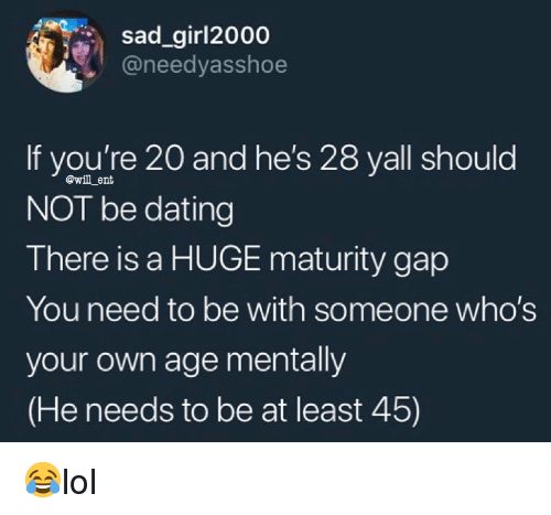Dating, Memes, and Sad: sad_girl2000  @needyasshoe  If you're 20 and he's 28 yall should  NOT be dating  There is a HUGE maturity gap  You need to be with someone who's  your own age mentally  (He needs to be at least 45)  @will ent 😂lol