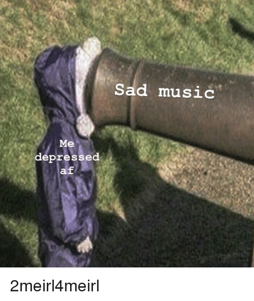 Sad Music Me Depressed Af | AF Meme on awwmemes com