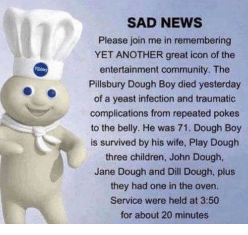 Yeast Infection: SAD NEWS  Please join me in remembering  YET ANOTHER great icon of the  entertainment community. The  Pillsbury Dough Boy died yesterday  of a yeast infection and traumatic  complications from repeated pokes  to the belly. He was 71. Dough Boy  is survived by his wife, Play Dough  three children, John Dough  Jane Dough and Dill Dough, plus  they had one in the oven.  Service were held at 3:50  for about 20 minutes