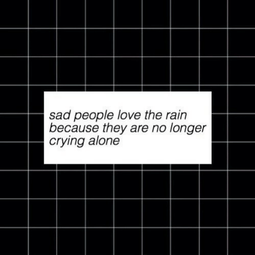 Being Alone, Crying, and Love: sad people love the rain  because they are no longer  crying alone
