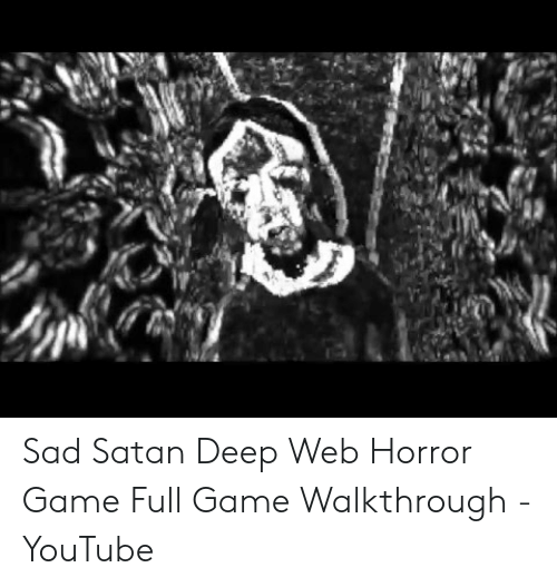 Sad Satan Deep Web Horror Game Full Game Walkthrough Youtube Youtube Com Meme On Awwmemes Com
