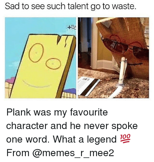 Plank: Sad to see such talent go to waste. Plank was my favourite character and he never spoke one word. What a legend 💯 From @memes_r_mee2