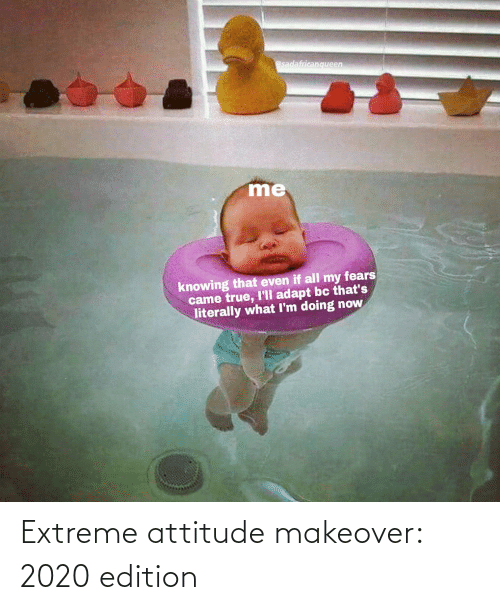extreme: @sadafricanqueen  me  knowing that even if all my fears  came true, I'll adapt bc that's  literally what I'm doing now Extreme attitude makeover: 2020 edition