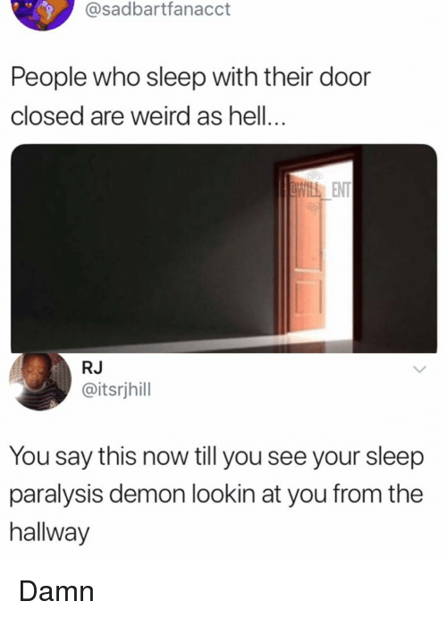 Memes, Weird, and Hell: @sadbartfanacct  People who sleep with their door  closed are weird as hell...  ENT  RJ  @itsrjhill  You say this now till you see your sleep  paralysis demon lookin at you from the  hallway Damn