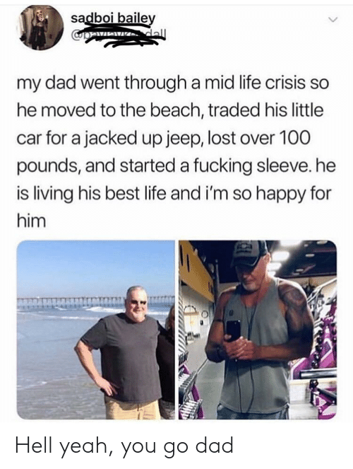 jacked: sadboi baile  my dad went through a mid life crisis so  he moved to the beach, traded his little  car for a jacked up jeep, lost over 100  pounds, and started a fucking sleeve. he  is living his best life and i'm so happy for  him Hell yeah, you go dad