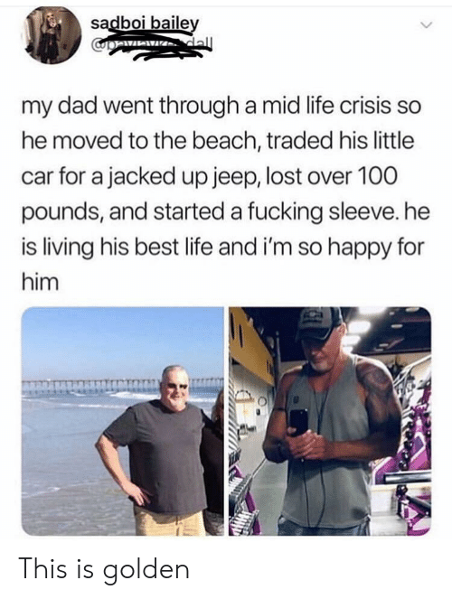 jacked: sadboi baile  my dad went through a mid life crisis so  he moved to the beach, traded his little  car for a jacked up jeep, lost over 100  pounds, and started a fucking sleeve. he  is living his best life and i'm so happy for  him This is golden