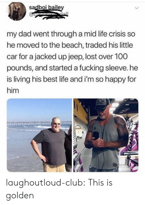 im so happy: sadboi baile  my dad went through a mid life crisis so  he moved to the beach, traded his little  car for a jacked up jeep, lost over 100  pounds, and started a fucking sleeve. he  is living his best life and i'm so happy for  him laughoutloud-club:  This is golden