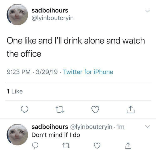 1 Like: sadboihours  @lyinboutcryin  One like and I'll drink alone and watch  the office  9:23 PM 3/29/19 Twitter for iPhone  1 Like  sadboihours @lyinboutcryin 1m  Don't mind if I do