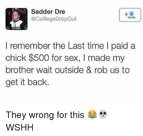 Memes, Sex, and Wshh: Sadder Dre  @ColllegeDropOut  I remember the Last time I paid a  chick $500 for sex, I made my  brother wait outside & rob us to  get it back. They wrong for this 😂💀 WSHH
