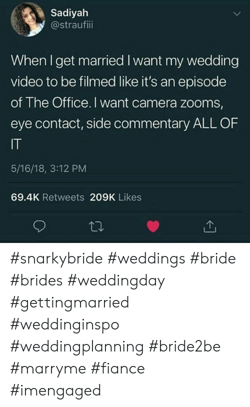 bride: Sadiyah  @straufiii  When I get married I want my wedding  video to be filmed like it's an episode  of The Office. I want camera zooms,  eye contact, side commentary ALL OF  IT  5/16/18, 3:12 PM  69.4K Retweets 209K Likes #snarkybride #weddings #bride #brides #weddingday #gettingmarried #weddinginspo #weddingplanning #bride2be #marryme #fiance #imengaged